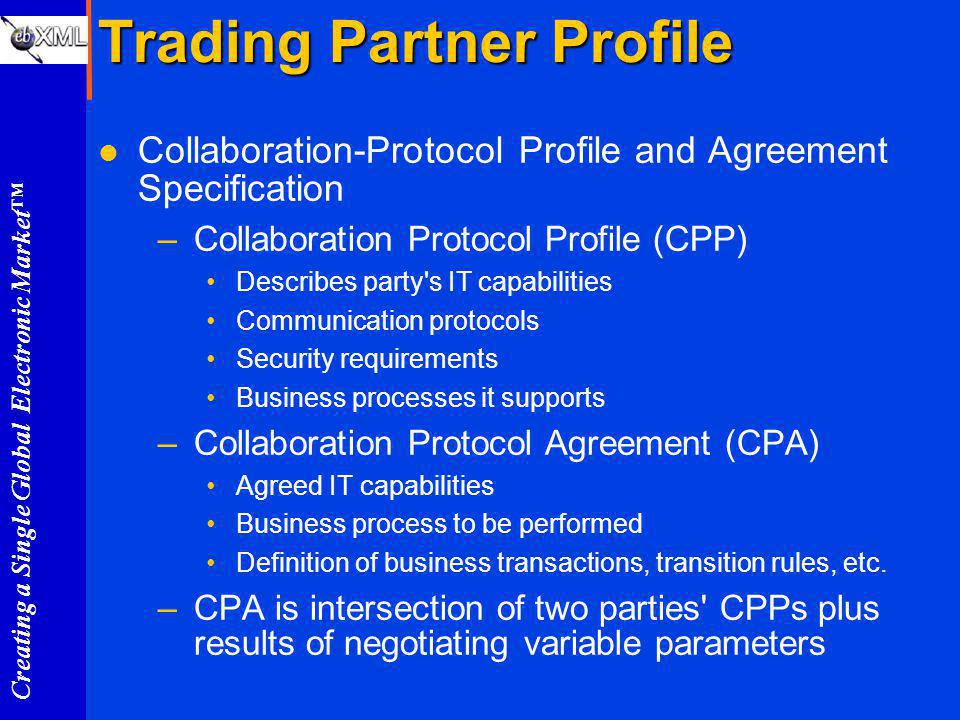 Creating a Single Global Electronic Market Trading Partner Profile l Collaboration-Protocol Profile and Agreement Specification –Collaboration Protocol Profile (CPP) Describes party s IT capabilities Communication protocols Security requirements Business processes it supports –Collaboration Protocol Agreement (CPA) Agreed IT capabilities Business process to be performed Definition of business transactions, transition rules, etc.