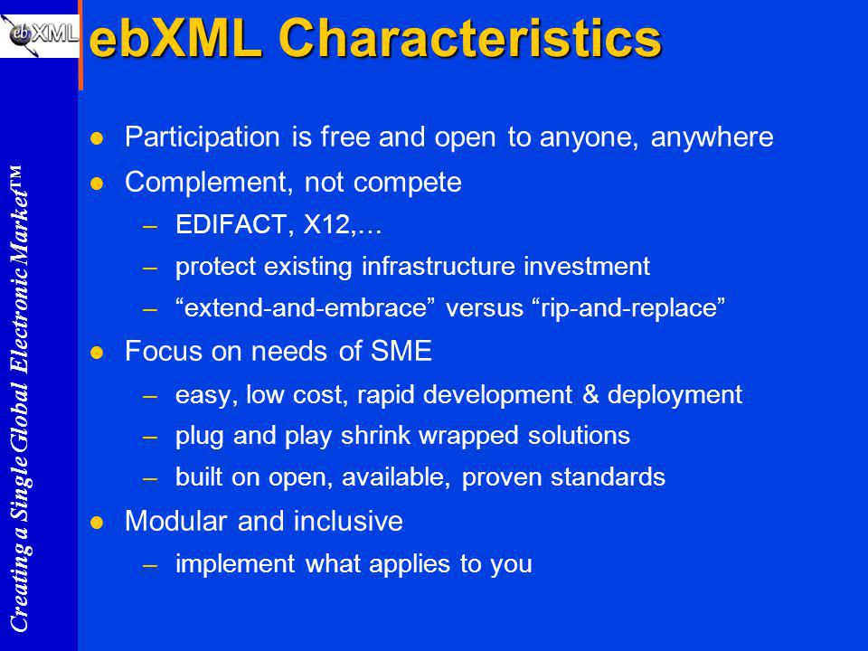 Creating a Single Global Electronic Market ebXML Characteristics l Participation is free and open to anyone, anywhere l Complement, not compete –EDIFACT, X12,… –protect existing infrastructure investment –extend-and-embrace versus rip-and-replace l Focus on needs of SME –easy, low cost, rapid development & deployment –plug and play shrink wrapped solutions –built on open, available, proven standards l Modular and inclusive –implement what applies to you