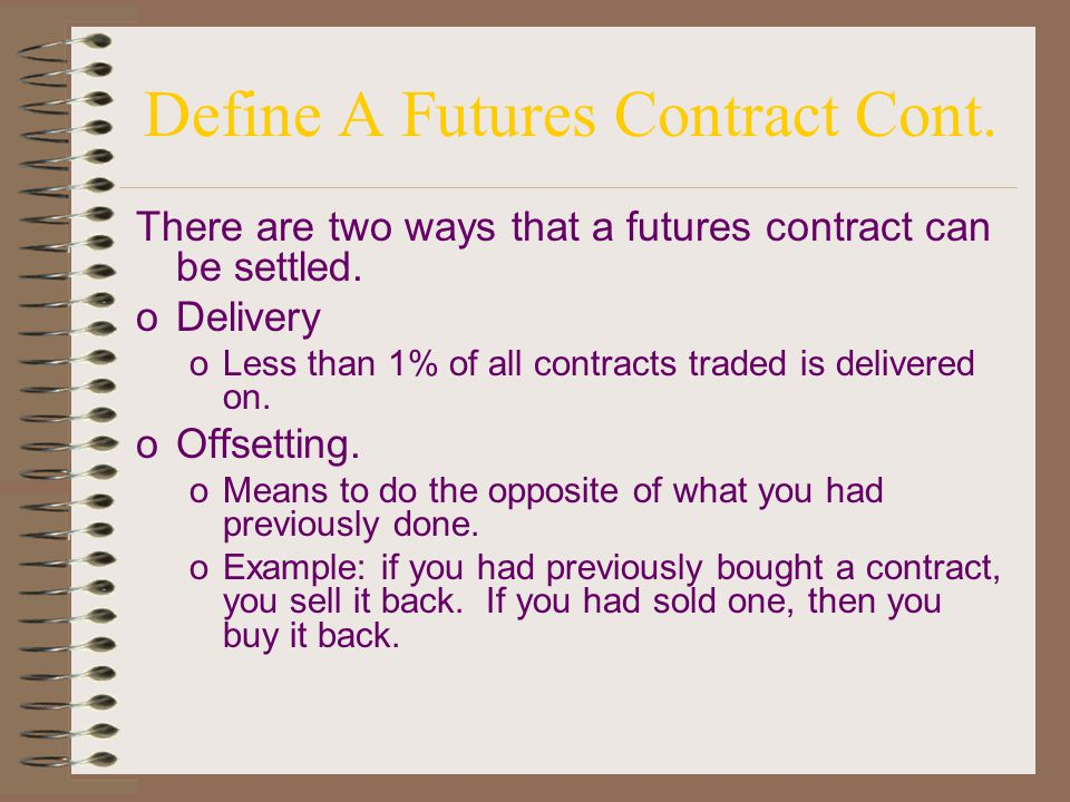 Define a futures contract oA legally binding commitment to make or take delivery of a standardized quantity and quality of a commodity at a predetermined place and time in the future, for a price determined by auction in the trading pit of an exchange oPrice is determined by open outcry.