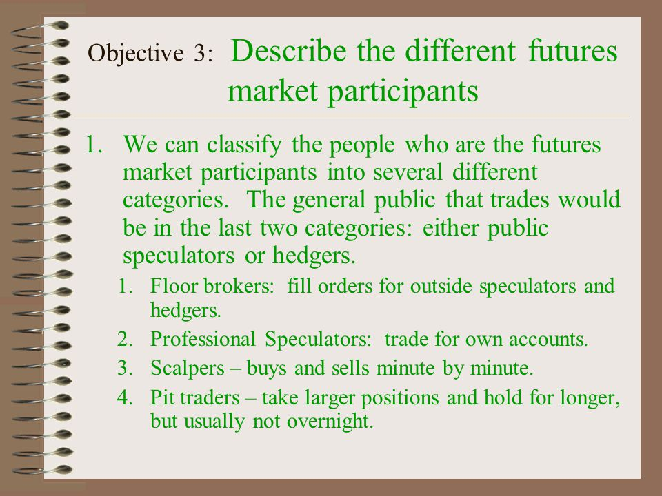 Objective 3: Describe the different futures market participants 1.There is a difference between traders and brokers: 1.Traders 1.buy and sell contracts for him or her self – does not take customer orders.