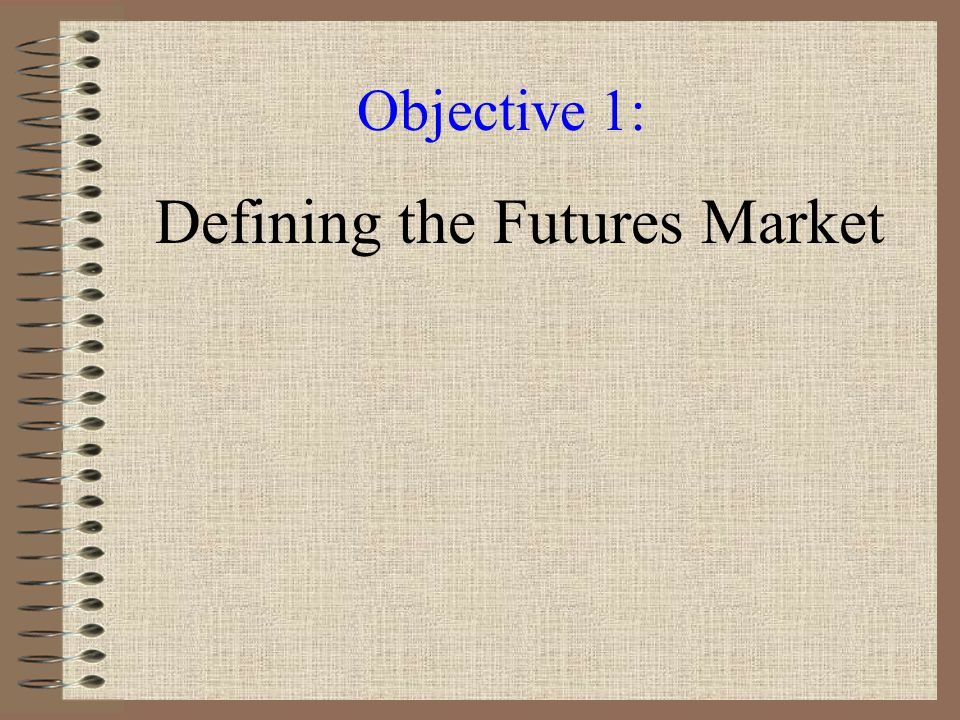 Becoming Familiar With the Futures Market 1.Define the futures market and its functions and understand the functions of the futures exchange.