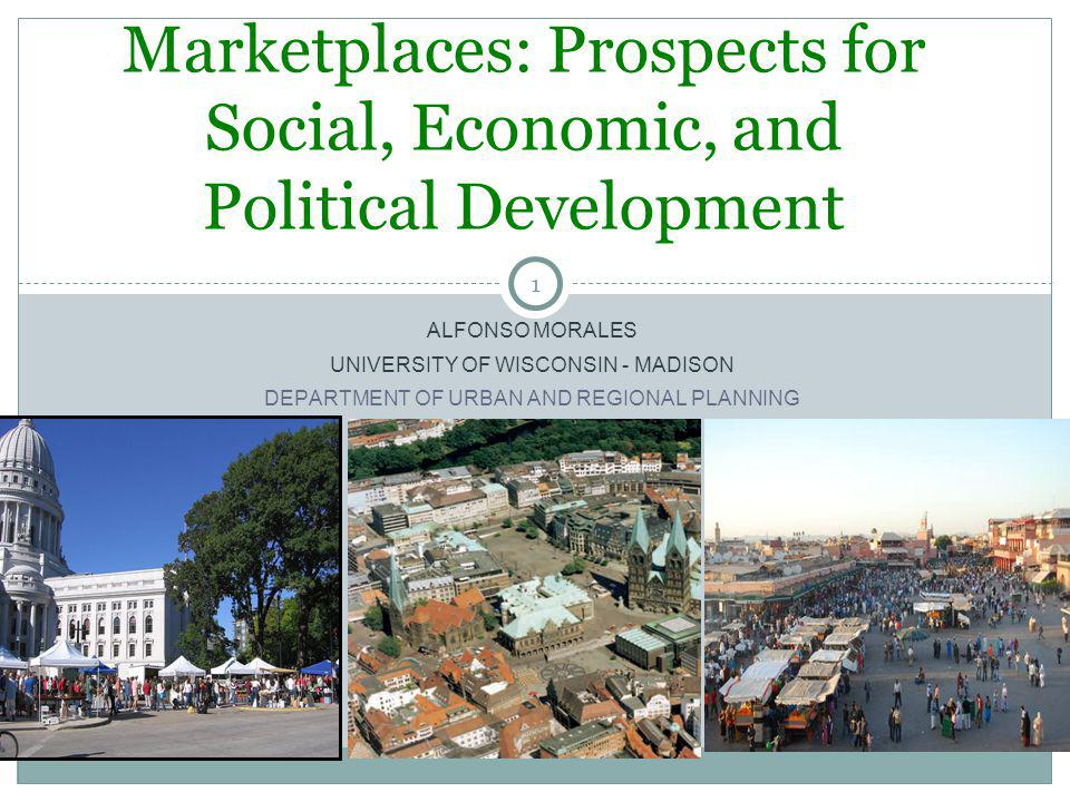 1 ALFONSO MORALES UNIVERSITY OF WISCONSIN - MADISON DEPARTMENT OF URBAN AND REGIONAL PLANNING Marketplaces: Prospects for Social, Economic, and Politi
