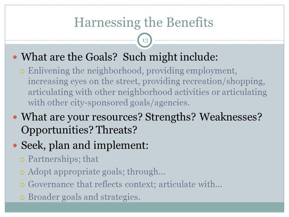 13 Harnessing the Benefits What are the Goals? Such might include: Enlivening the neighborhood, providing employment, increasing eyes on the street, p