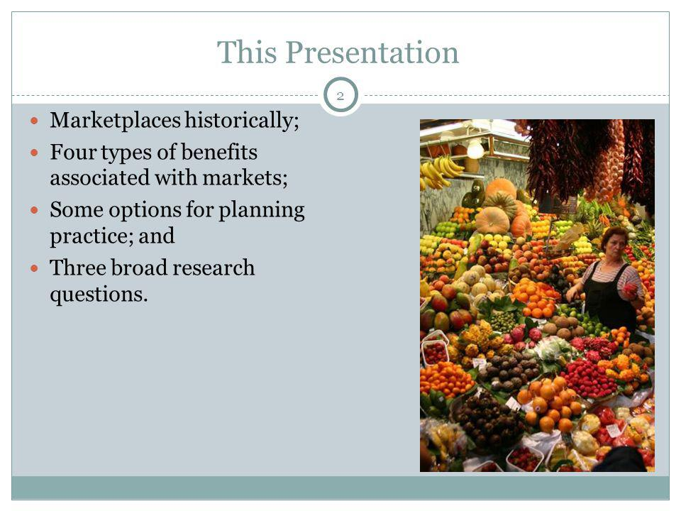 2 This Presentation Marketplaces historically; Four types of benefits associated with markets; Some options for planning practice; and Three broad res