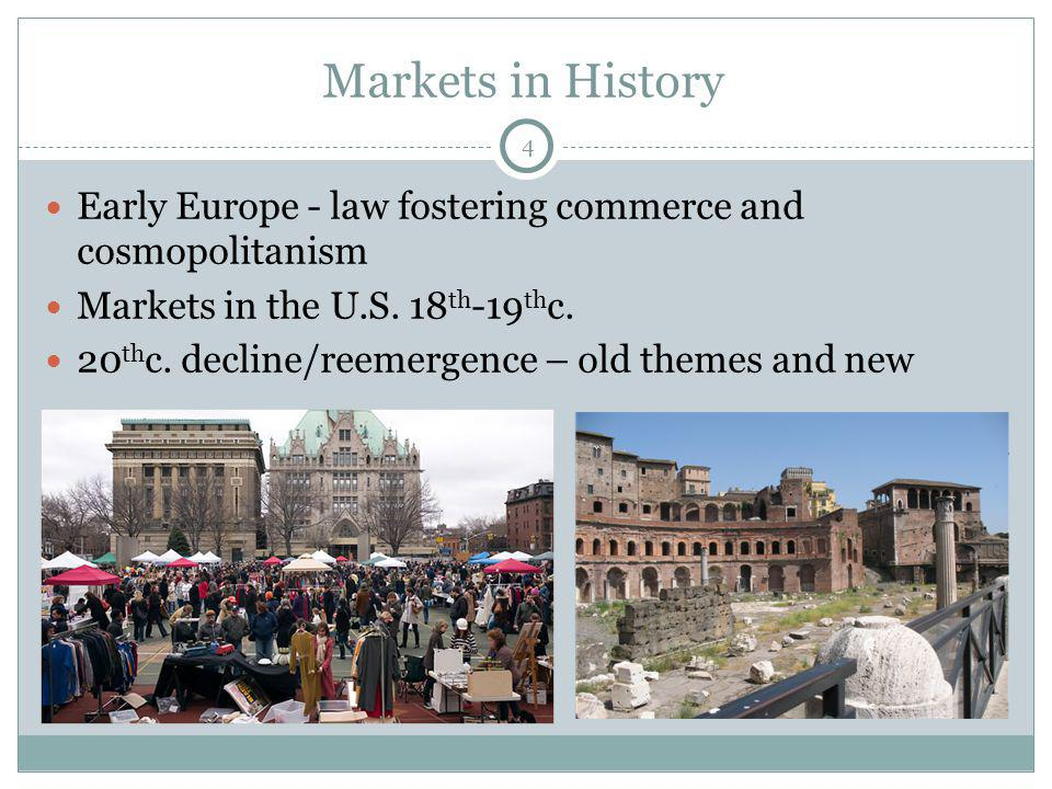 4 Markets in History Early Europe - law fostering commerce and cosmopolitanism Markets in the U.S. 18 th -19 th c. 20 th c. decline/reemergence – old