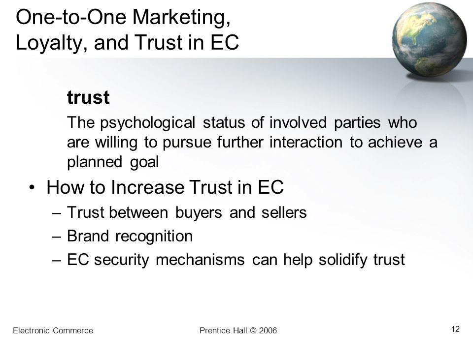 Electronic CommercePrentice Hall © 2006 12 One-to-One Marketing, Loyalty, and Trust in EC trust The psychological status of involved parties who are willing to pursue further interaction to achieve a planned goal How to Increase Trust in EC –Trust between buyers and sellers –Brand recognition –EC security mechanisms can help solidify trust