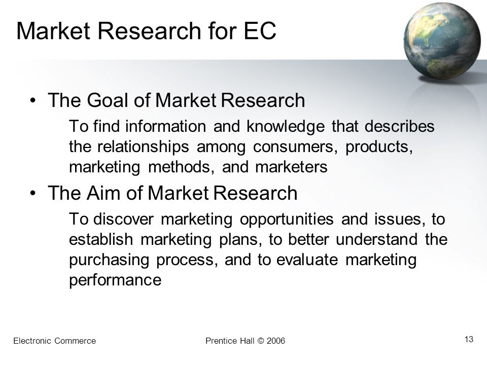 Electronic CommercePrentice Hall © 2006 13 Market Research for EC The Goal of Market Research To find information and knowledge that describes the relationships among consumers, products, marketing methods, and marketers The Aim of Market Research To discover marketing opportunities and issues, to establish marketing plans, to better understand the purchasing process, and to evaluate marketing performance