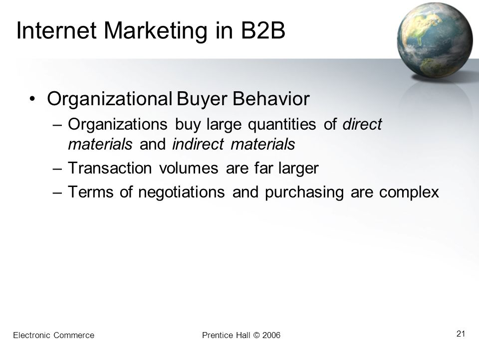 Electronic CommercePrentice Hall © 2006 21 Internet Marketing in B2B Organizational Buyer Behavior –Organizations buy large quantities of direct materials and indirect materials –Transaction volumes are far larger –Terms of negotiations and purchasing are complex