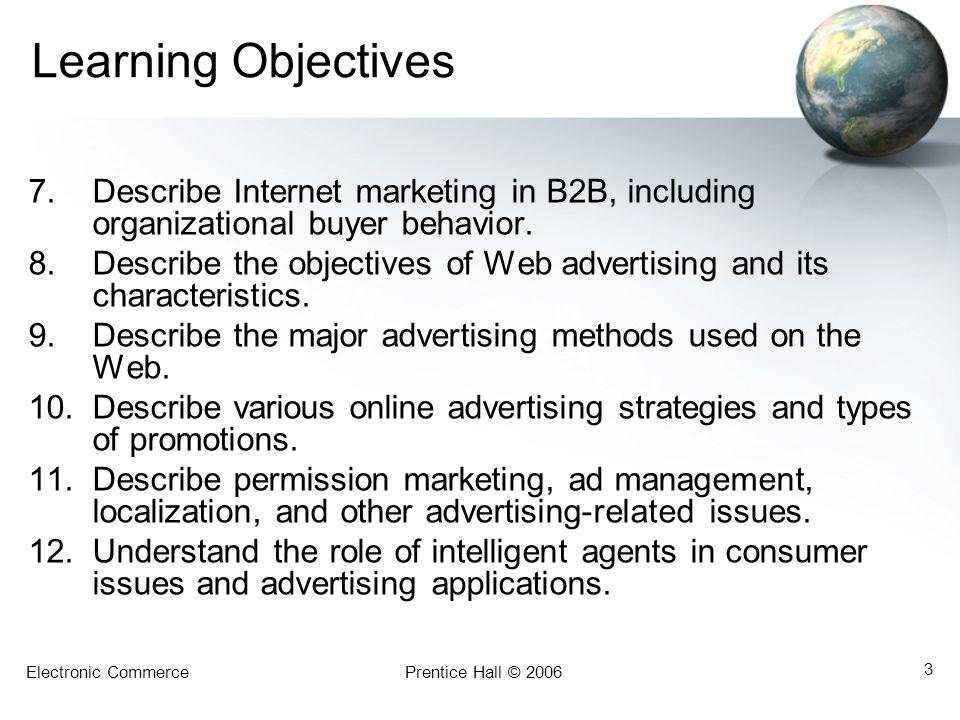 Electronic CommercePrentice Hall © 2006 3 Learning Objectives 7.Describe Internet marketing in B2B, including organizational buyer behavior.