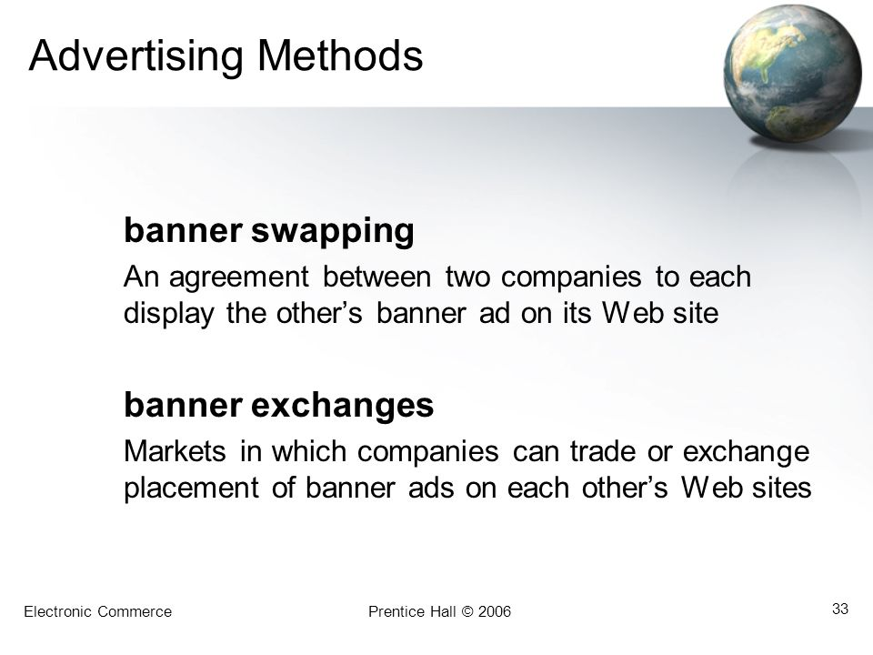 Electronic CommercePrentice Hall © 2006 33 Advertising Methods banner swapping An agreement between two companies to each display the others banner ad on its Web site banner exchanges Markets in which companies can trade or exchange placement of banner ads on each others Web sites