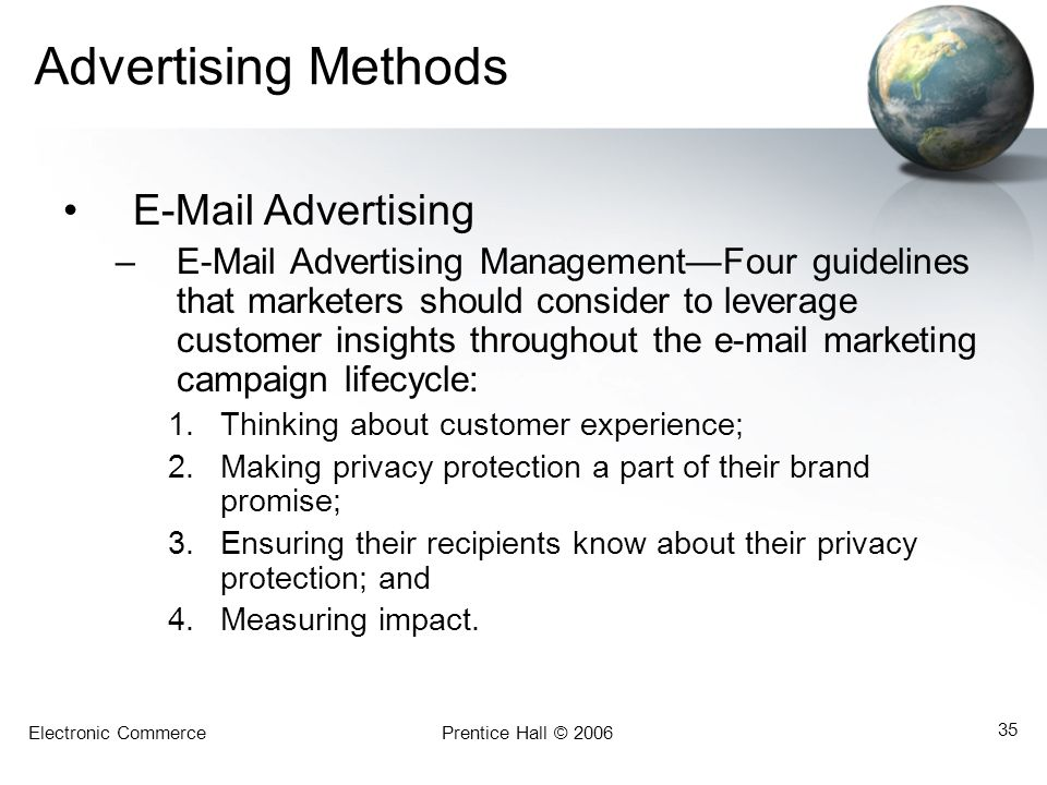 Electronic CommercePrentice Hall © 2006 35 Advertising Methods E-Mail Advertising –E-Mail Advertising ManagementFour guidelines that marketers should consider to leverage customer insights throughout the e-mail marketing campaign lifecycle: 1.Thinking about customer experience; 2.Making privacy protection a part of their brand promise; 3.Ensuring their recipients know about their privacy protection; and 4.Measuring impact.