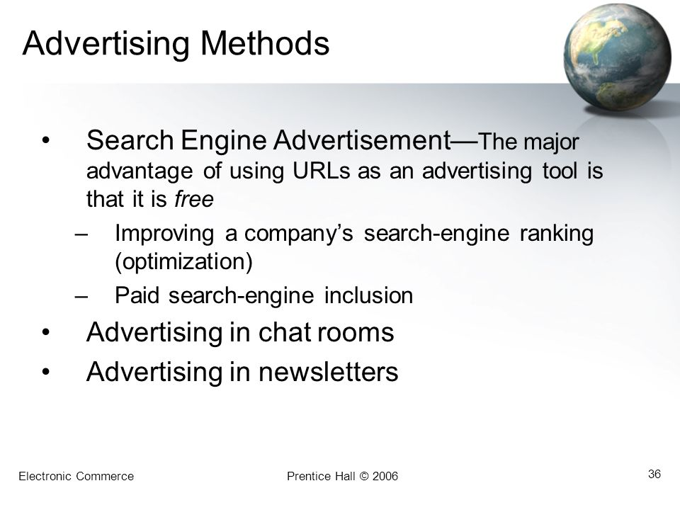 Electronic CommercePrentice Hall © 2006 36 Advertising Methods Search Engine Advertisement The major advantage of using URLs as an advertising tool is that it is free –Improving a companys search-engine ranking (optimization) –Paid search-engine inclusion Advertising in chat rooms Advertising in newsletters