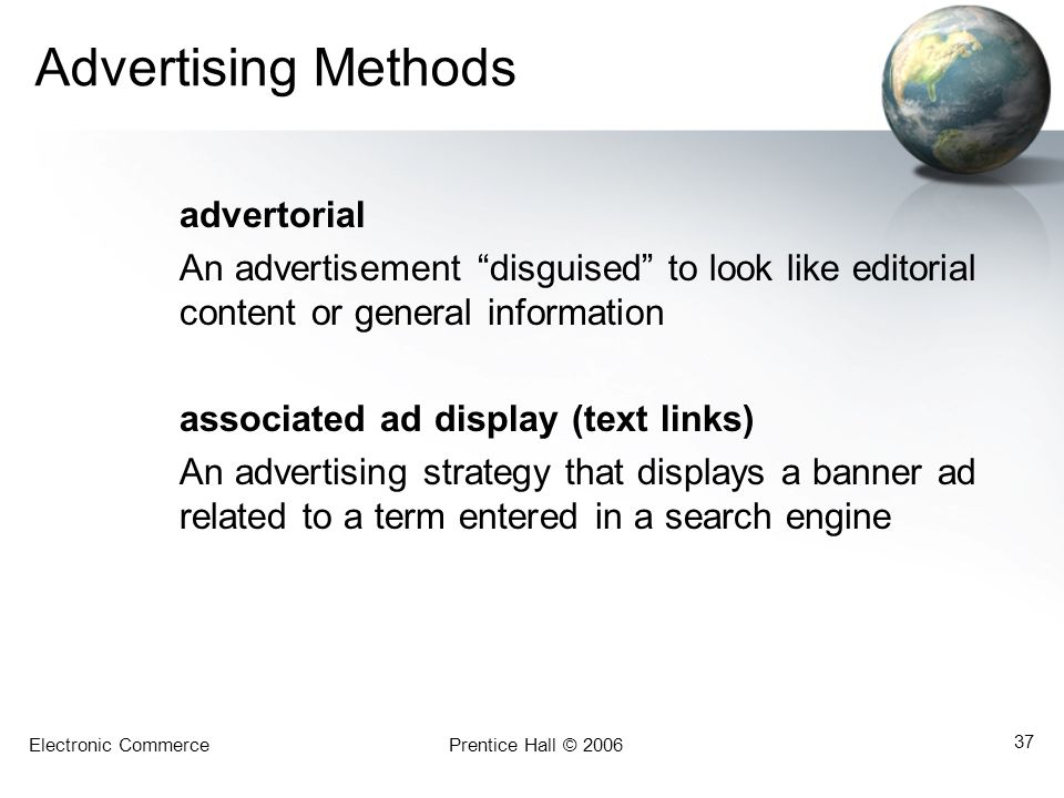 Electronic CommercePrentice Hall © 2006 37 Advertising Methods advertorial An advertisement disguised to look like editorial content or general information associated ad display (text links) An advertising strategy that displays a banner ad related to a term entered in a search engine