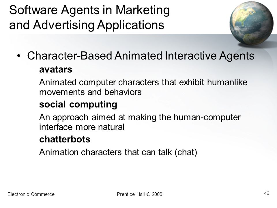 Electronic CommercePrentice Hall © 2006 46 Software Agents in Marketing and Advertising Applications Character-Based Animated Interactive Agents avatars Animated computer characters that exhibit humanlike movements and behaviors social computing An approach aimed at making the human-computer interface more natural chatterbots Animation characters that can talk (chat)