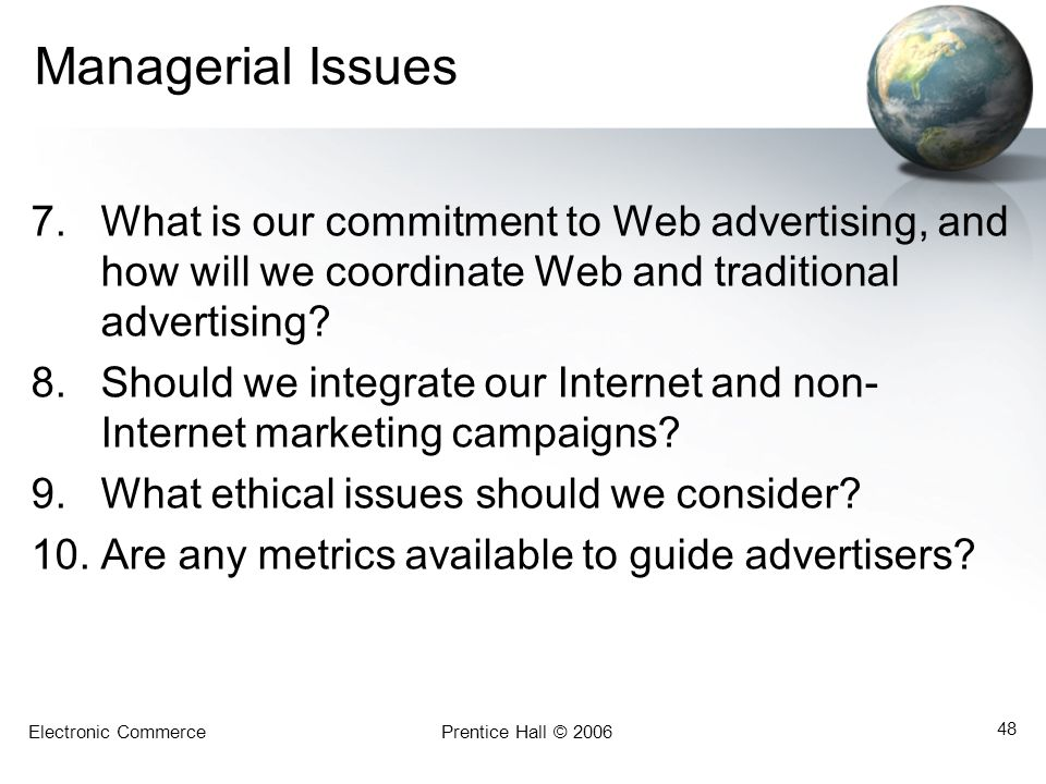 Electronic CommercePrentice Hall © 2006 48 Managerial Issues 7.What is our commitment to Web advertising, and how will we coordinate Web and traditional advertising.