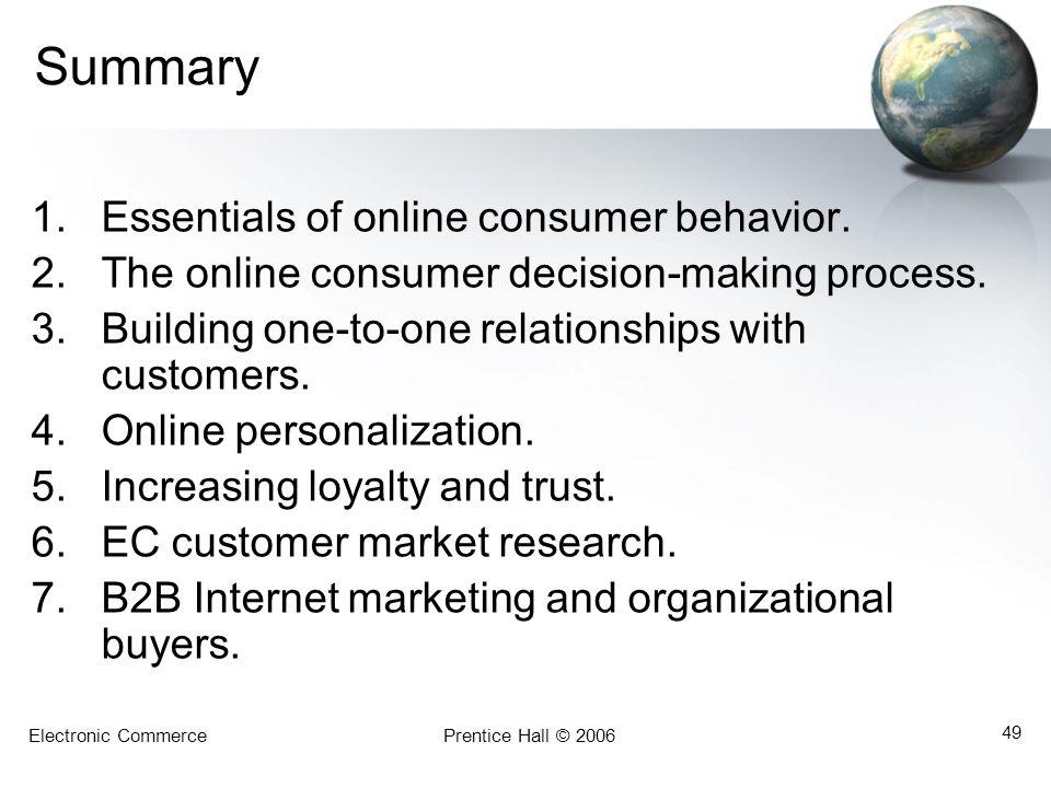 Electronic CommercePrentice Hall © 2006 49 Summary 1.Essentials of online consumer behavior.