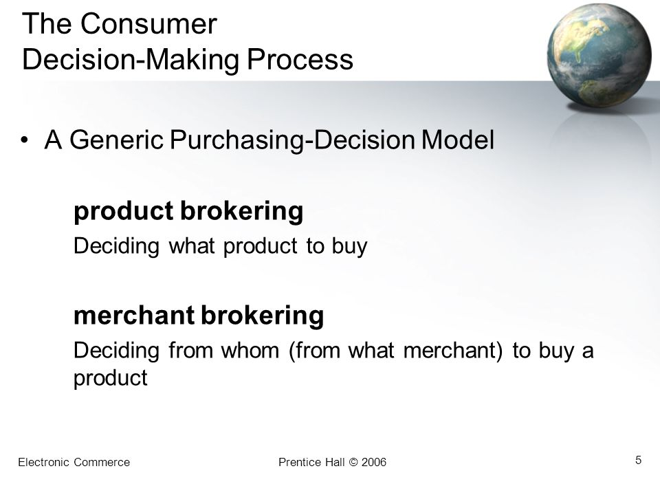 Electronic CommercePrentice Hall © 2006 5 The Consumer Decision-Making Process A Generic Purchasing-Decision Model product brokering Deciding what product to buy merchant brokering Deciding from whom (from what merchant) to buy a product