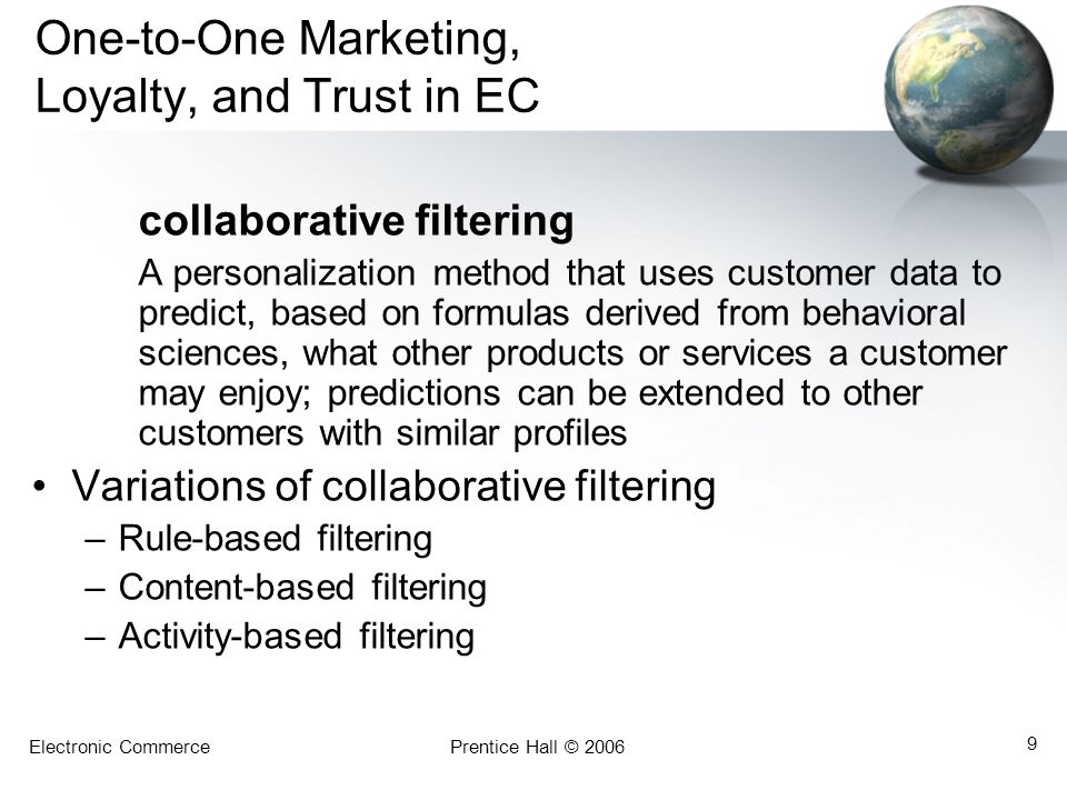 Electronic CommercePrentice Hall © 2006 9 One-to-One Marketing, Loyalty, and Trust in EC collaborative filtering A personalization method that uses customer data to predict, based on formulas derived from behavioral sciences, what other products or services a customer may enjoy; predictions can be extended to other customers with similar profiles Variations of collaborative filtering –Rule-based filtering –Content-based filtering –Activity-based filtering
