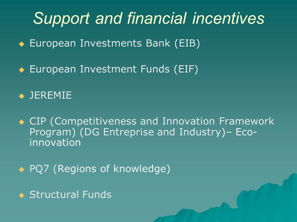 Support and financial incentives European Investments Bank (EIB) European Investment Funds (EIF) JEREMIE CIP (Competitiveness and Innovation Framework Program) (DG Entreprise and Industry)– Eco- innovation PQ7 (Regions of knowledge) Structural Funds