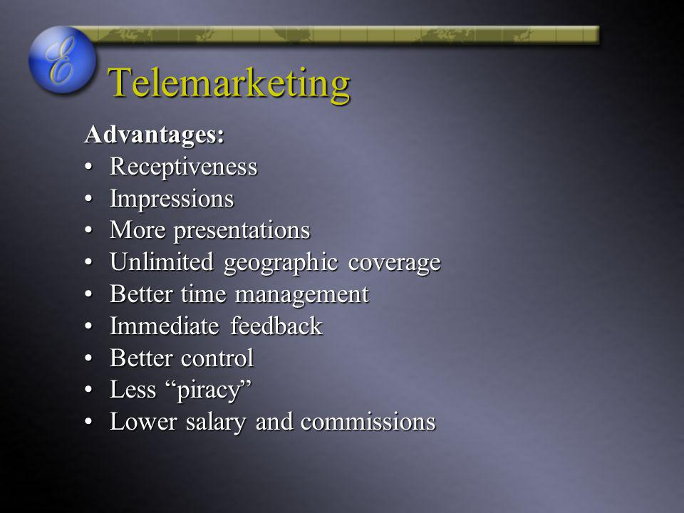 Telemarketing Advantages: ReceptivenessReceptiveness ImpressionsImpressions More presentationsMore presentations Unlimited geographic coverageUnlimited geographic coverage Better time managementBetter time management Immediate feedbackImmediate feedback Better controlBetter control Less piracyLess piracy Lower salary and commissionsLower salary and commissions