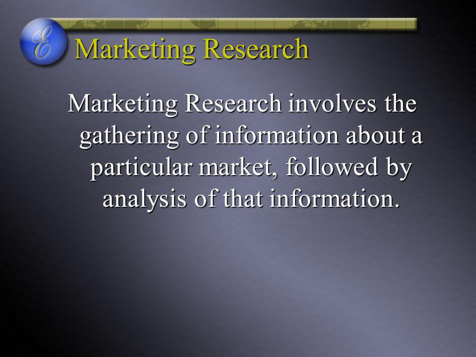 Marketing Research Marketing Research involves the gathering of information about a particular market, followed by analysis of that information.