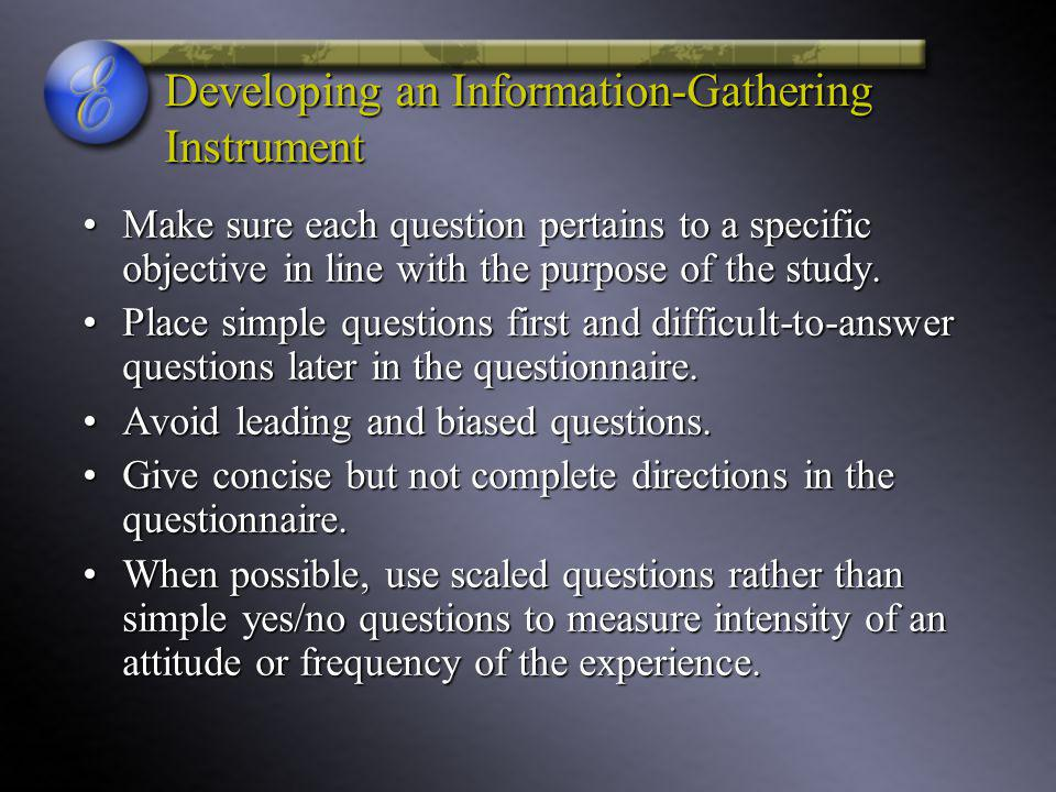 Developing an Information-Gathering Instrument Make sure each question pertains to a specific objective in line with the purpose of the study.Make sure each question pertains to a specific objective in line with the purpose of the study.