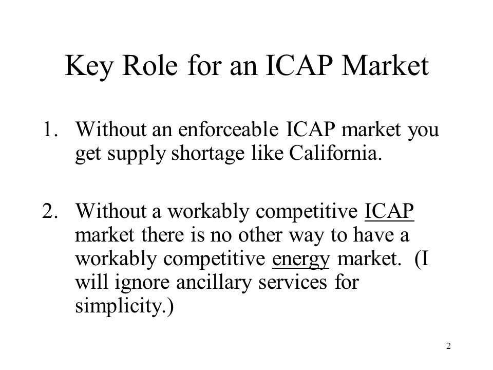 2 Key Role for an ICAP Market 1.Without an enforceable ICAP market you get supply shortage like California.