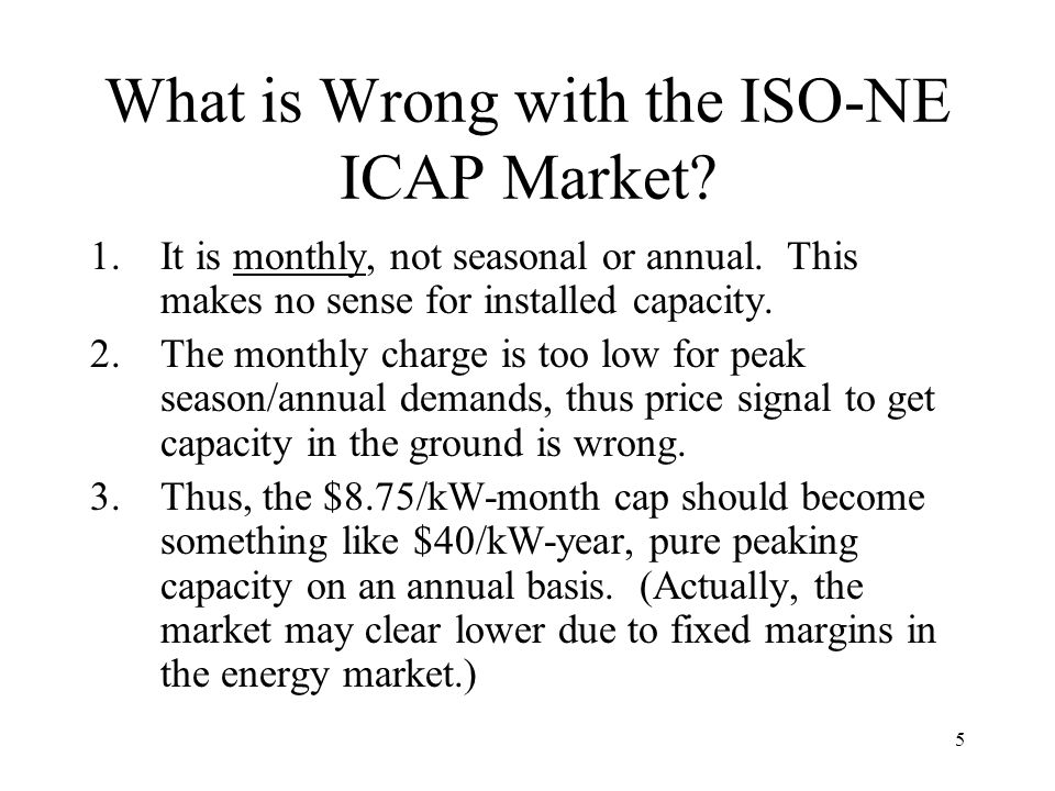 5 What is Wrong with the ISO-NE ICAP Market. 1.It is monthly, not seasonal or annual.