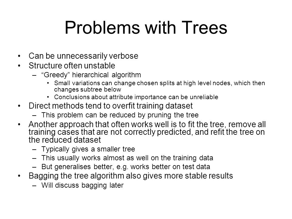 Problems with Trees Can be unnecessarily verbose Structure often unstable –Greedy hierarchical algorithm Small variations can change chosen splits at high level nodes, which then changes subtree below Conclusions about attribute importance can be unreliable Direct methods tend to overfit training dataset –This problem can be reduced by pruning the tree Another approach that often works well is to fit the tree, remove all training cases that are not correctly predicted, and refit the tree on the reduced dataset –Typically gives a smaller tree –This usually works almost as well on the training data –But generalises better, e.g.