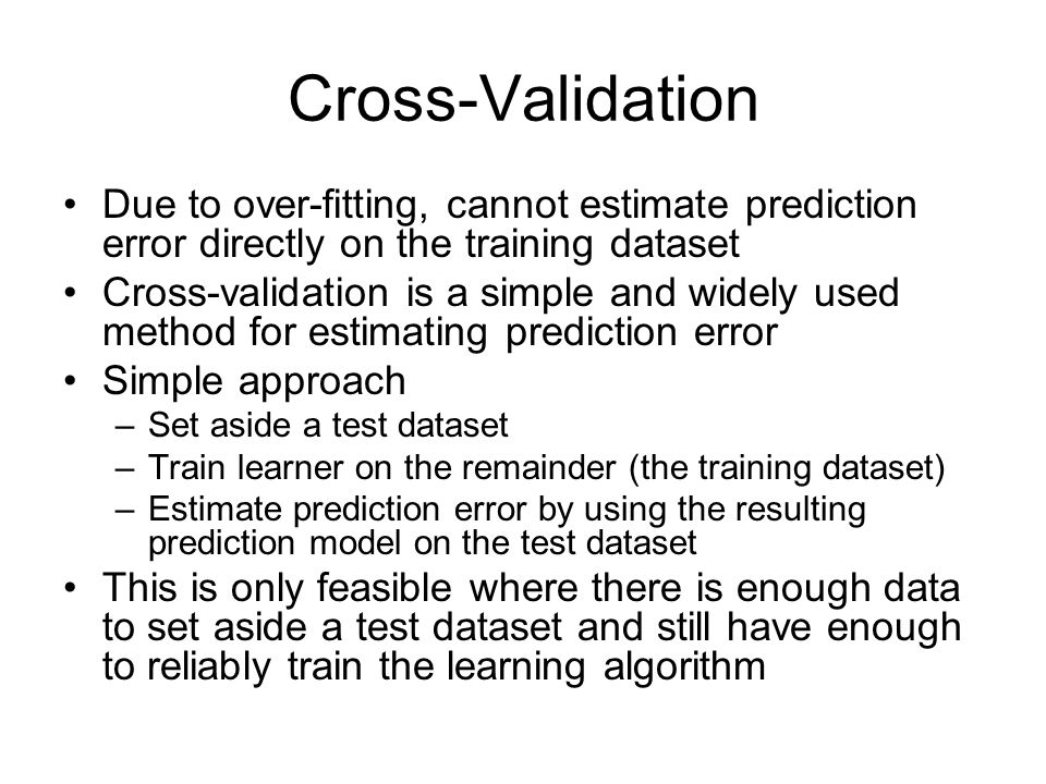 Cross-Validation Due to over-fitting, cannot estimate prediction error directly on the training dataset Cross-validation is a simple and widely used method for estimating prediction error Simple approach –Set aside a test dataset –Train learner on the remainder (the training dataset) –Estimate prediction error by using the resulting prediction model on the test dataset This is only feasible where there is enough data to set aside a test dataset and still have enough to reliably train the learning algorithm
