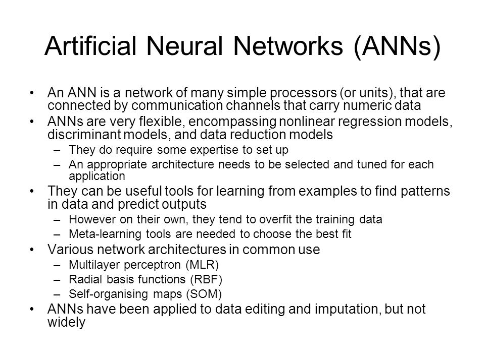Artificial Neural Networks (ANNs) An ANN is a network of many simple processors (or units), that are connected by communication channels that carry numeric data ANNs are very flexible, encompassing nonlinear regression models, discriminant models, and data reduction models –They do require some expertise to set up –An appropriate architecture needs to be selected and tuned for each application They can be useful tools for learning from examples to find patterns in data and predict outputs –However on their own, they tend to overfit the training data –Meta-learning tools are needed to choose the best fit Various network architectures in common use –Multilayer perceptron (MLR) –Radial basis functions (RBF) –Self-organising maps (SOM) ANNs have been applied to data editing and imputation, but not widely