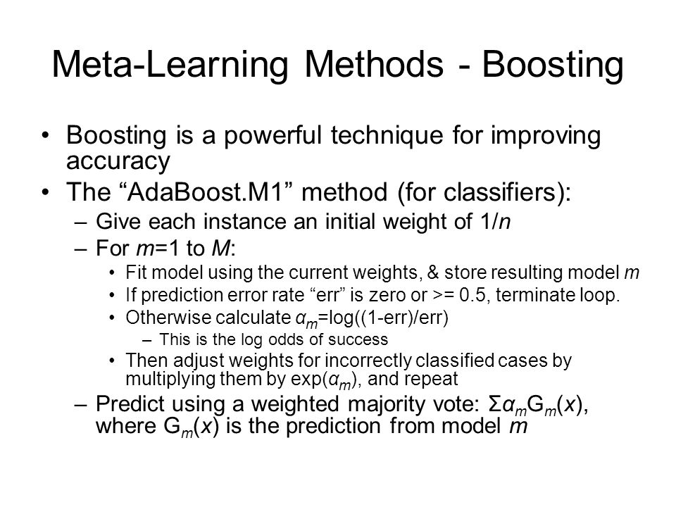 Meta-Learning Methods - Boosting Boosting is a powerful technique for improving accuracy The AdaBoost.M1 method (for classifiers): –Give each instance an initial weight of 1/n –For m=1 to M: Fit model using the current weights, & store resulting model m If prediction error rate err is zero or >= 0.5, terminate loop.