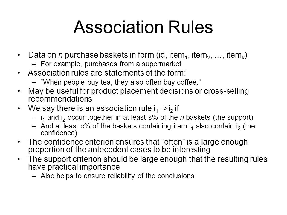 Association Rules Data on n purchase baskets in form (id, item 1, item 2, …, item k ) –For example, purchases from a supermarket Association rules are statements of the form: –When people buy tea, they also often buy coffee.
