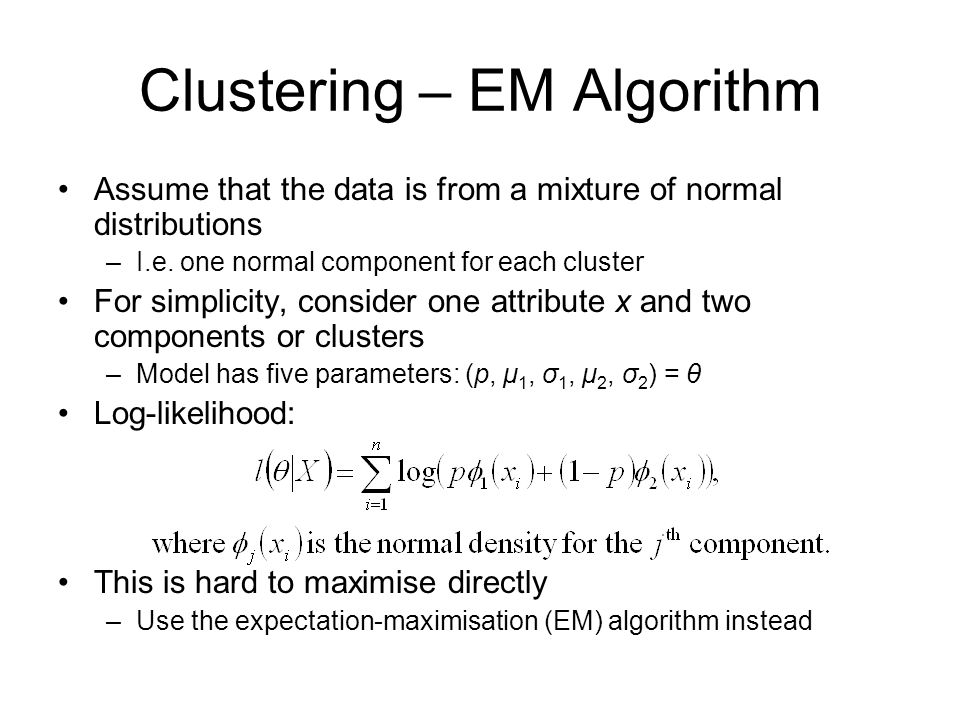 Clustering – EM Algorithm Assume that the data is from a mixture of normal distributions –I.e.
