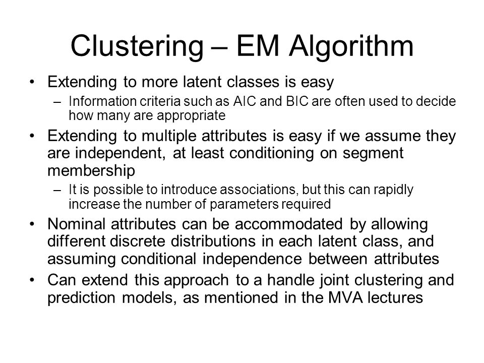 Clustering – EM Algorithm Extending to more latent classes is easy –Information criteria such as AIC and BIC are often used to decide how many are appropriate Extending to multiple attributes is easy if we assume they are independent, at least conditioning on segment membership –It is possible to introduce associations, but this can rapidly increase the number of parameters required Nominal attributes can be accommodated by allowing different discrete distributions in each latent class, and assuming conditional independence between attributes Can extend this approach to a handle joint clustering and prediction models, as mentioned in the MVA lectures