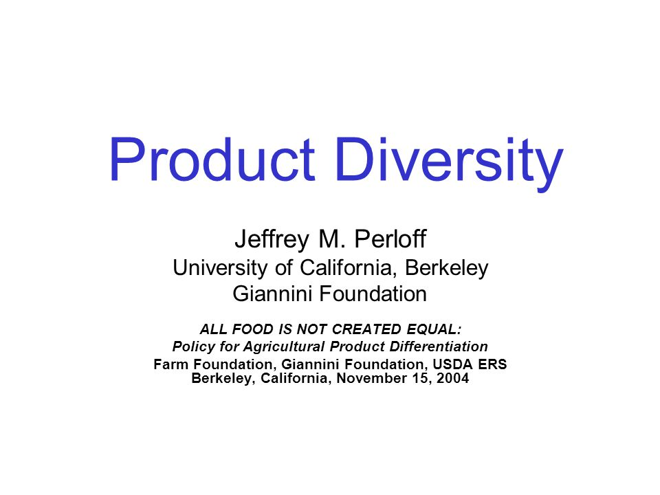 Product Diversity Jeffrey M. Perloff University of California, Berkeley Giannini Foundation ALL FOOD IS NOT CREATED EQUAL: Policy for Agricultural Pro