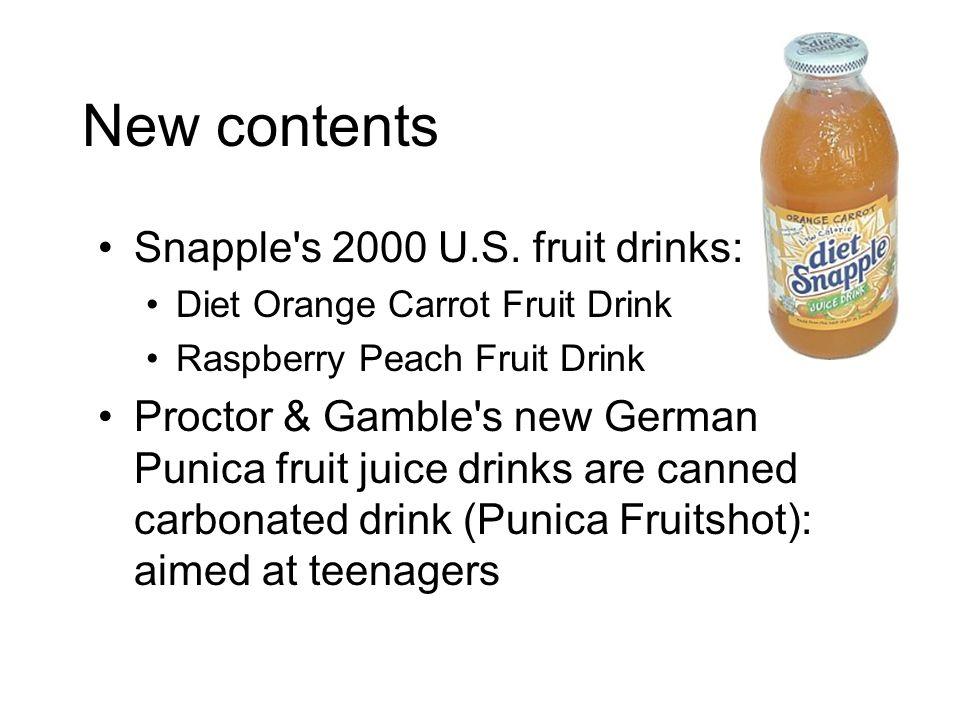 New contents Snapple's 2000 U.S. fruit drinks: Diet Orange Carrot Fruit Drink Raspberry Peach Fruit Drink Proctor & Gamble's new German Punica fruit j
