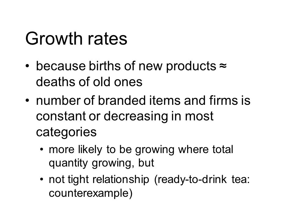 Growth rates because births of new products deaths of old ones number of branded items and firms is constant or decreasing in most categories more likely to be growing where total quantity growing, but not tight relationship (ready-to-drink tea: counterexample)