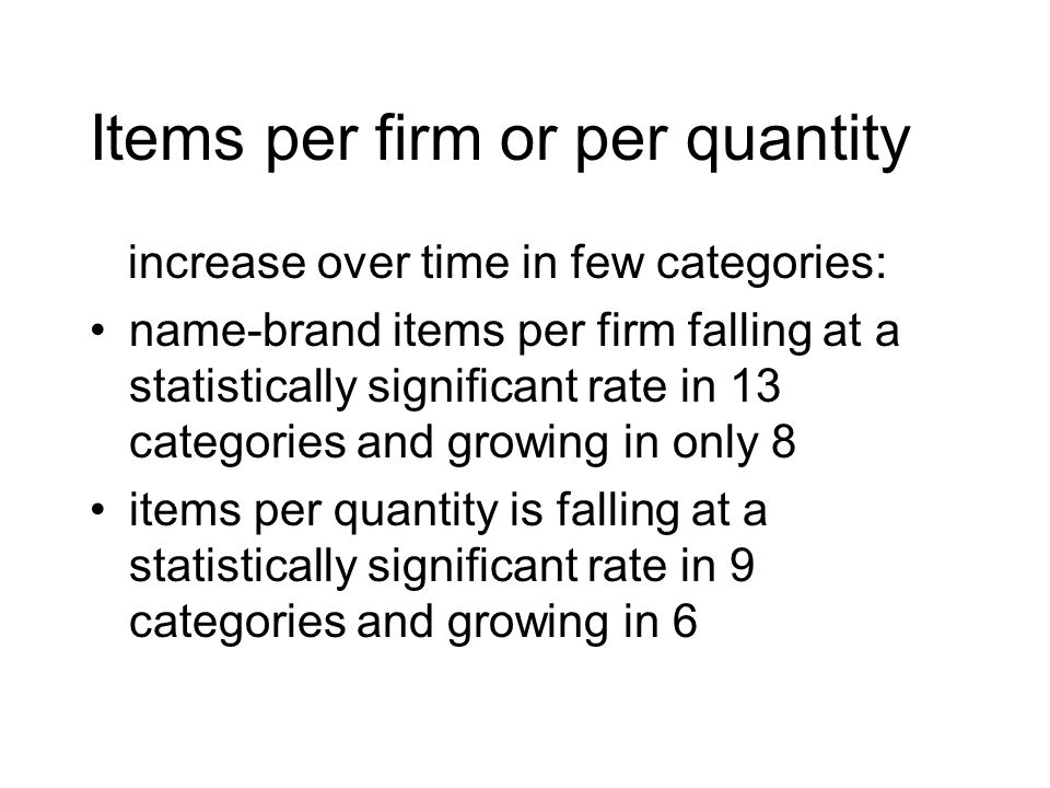 Items per firm or per quantity increase over time in few categories: name-brand items per firm falling at a statistically significant rate in 13 categ