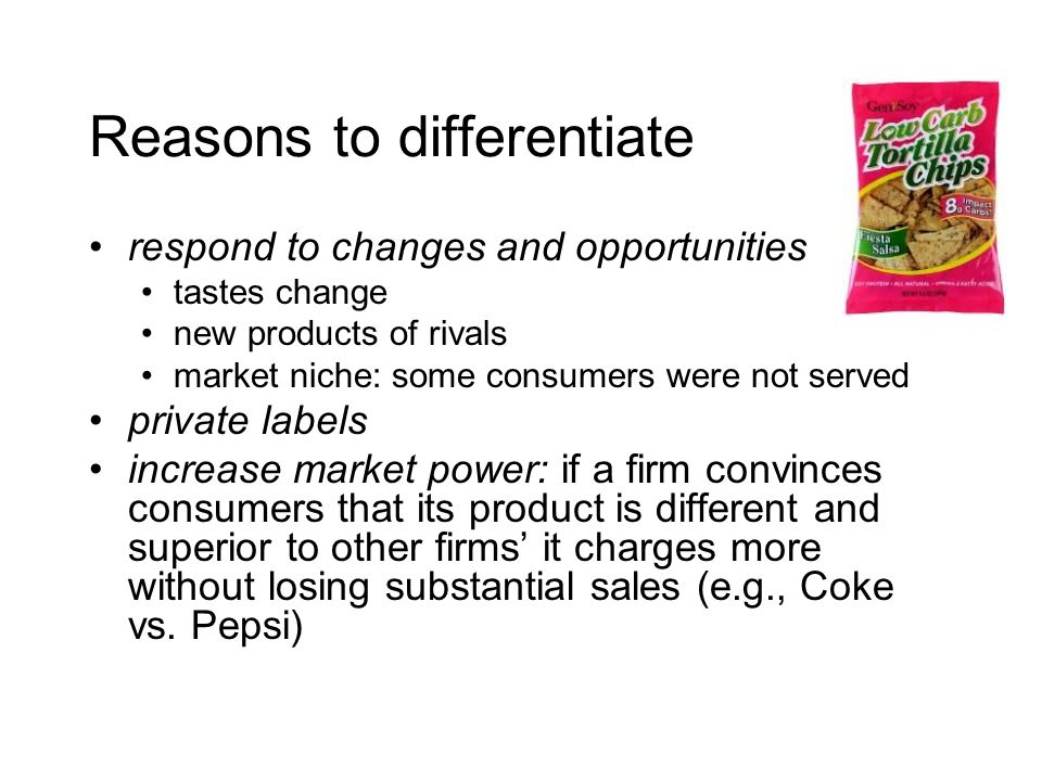 Reasons to differentiate respond to changes and opportunities tastes change new products of rivals market niche: some consumers were not served private labels increase market power: if a firm convinces consumers that its product is different and superior to other firms it charges more without losing substantial sales (e.g., Coke vs.