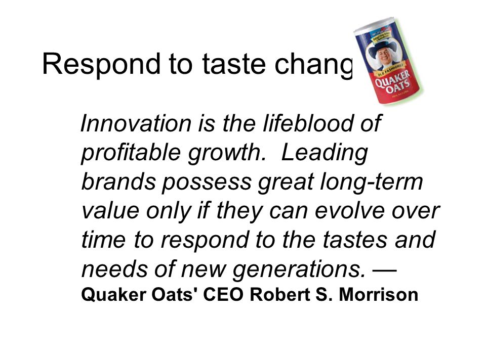 Respond to taste changes Innovation is the lifeblood of profitable growth.