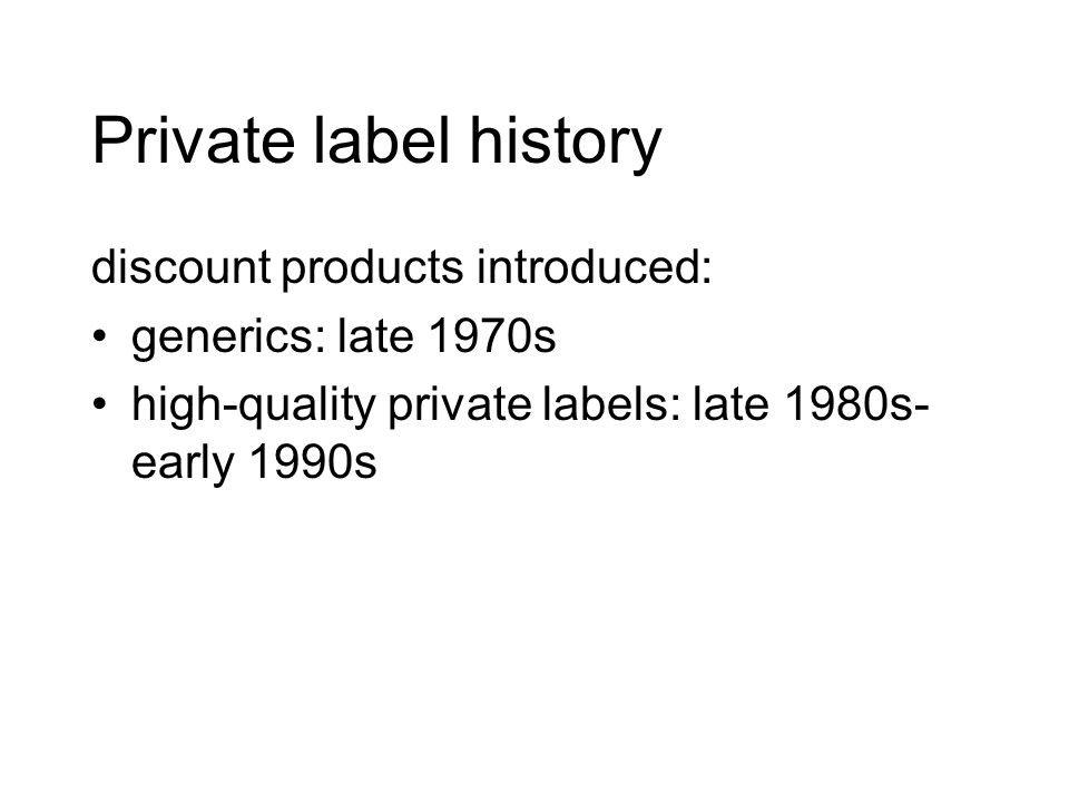 Private label history discount products introduced: generics: late 1970s high-quality private labels: late 1980s- early 1990s