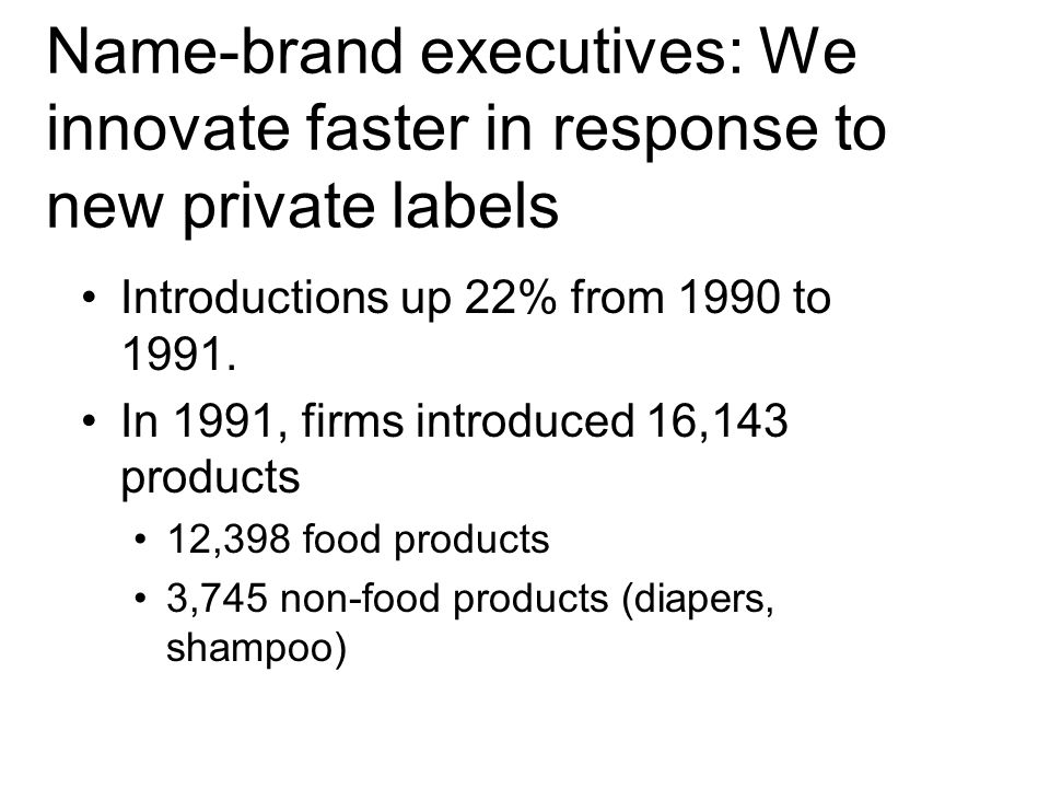 Name-brand executives: We innovate faster in response to new private labels Introductions up 22% from 1990 to 1991.