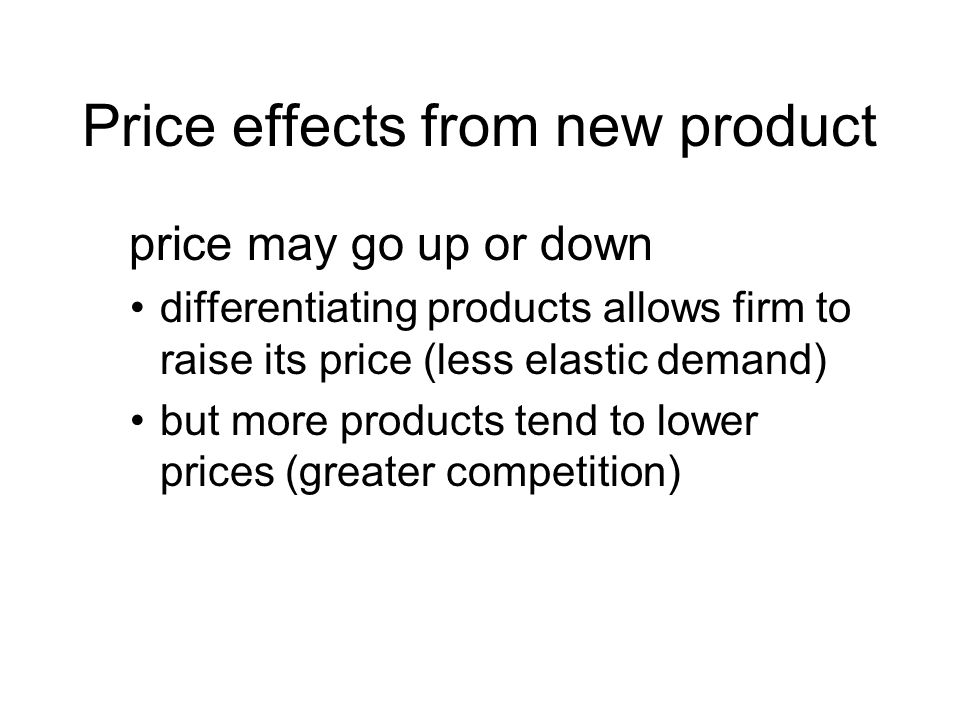 Price effects from new product price may go up or down differentiating products allows firm to raise its price (less elastic demand) but more products