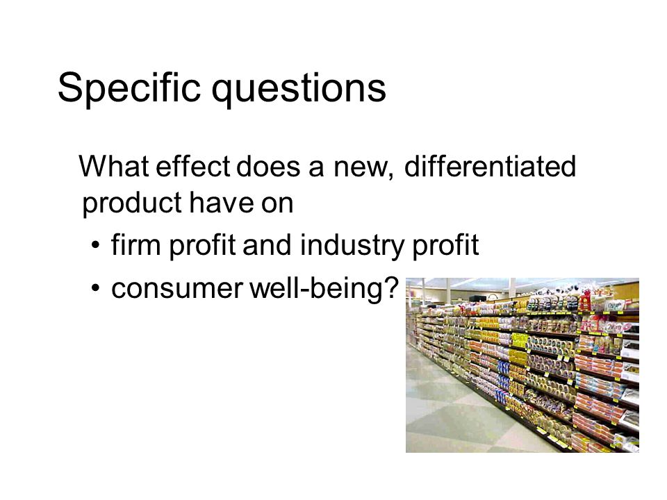 Specific questions What effect does a new, differentiated product have on firm profit and industry profit consumer well-being?