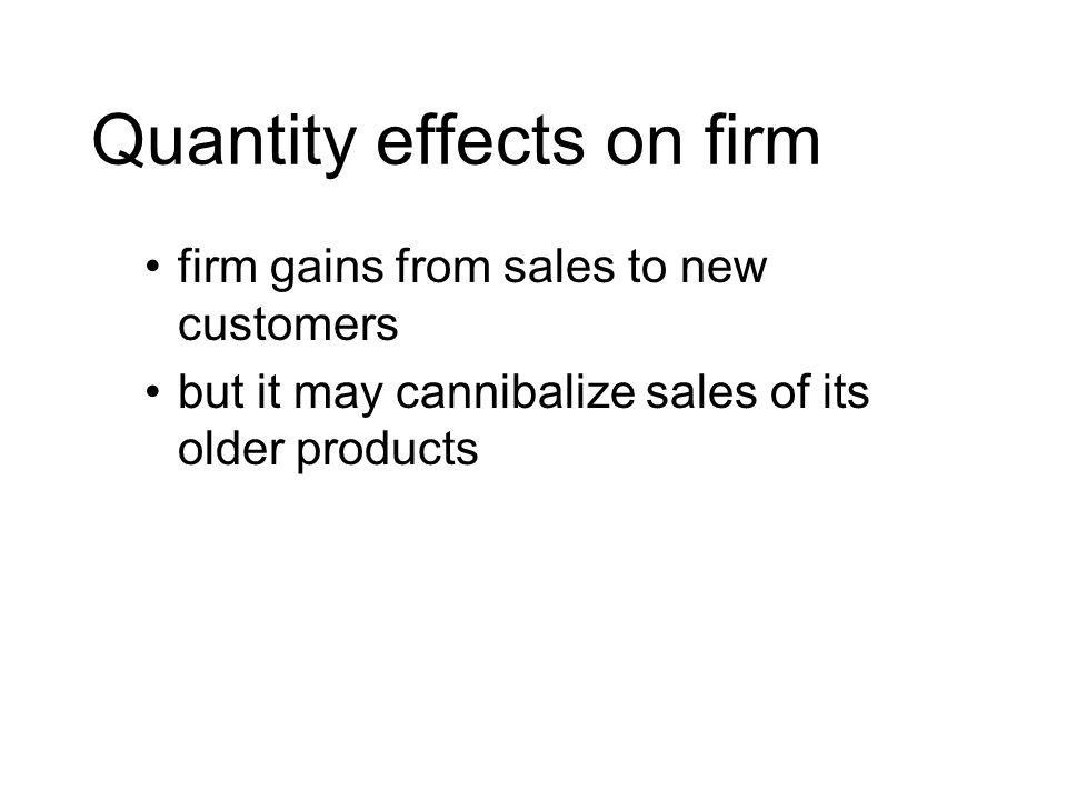 Quantity effects on firm firm gains from sales to new customers but it may cannibalize sales of its older products