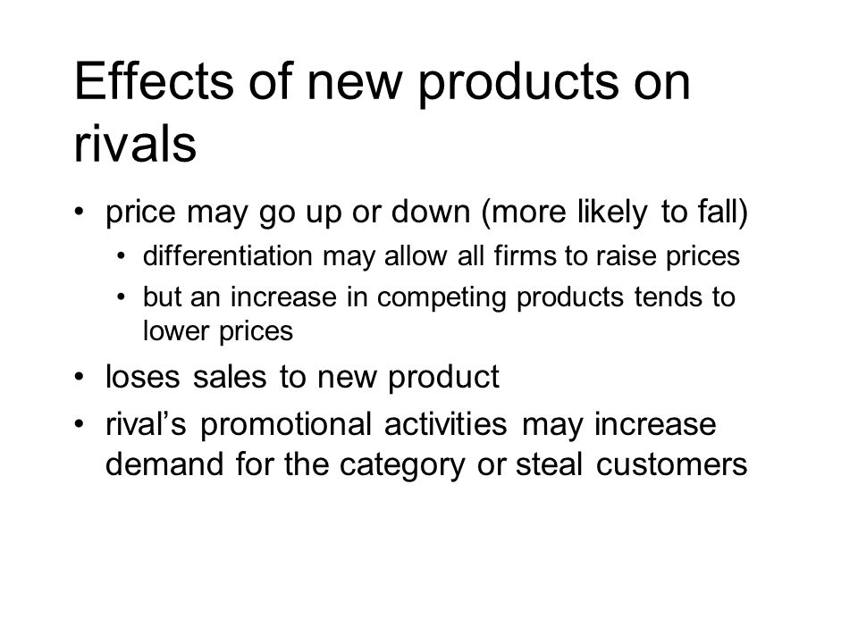 Effects of new products on rivals price may go up or down (more likely to fall) differentiation may allow all firms to raise prices but an increase in competing products tends to lower prices loses sales to new product rivals promotional activities may increase demand for the category or steal customers