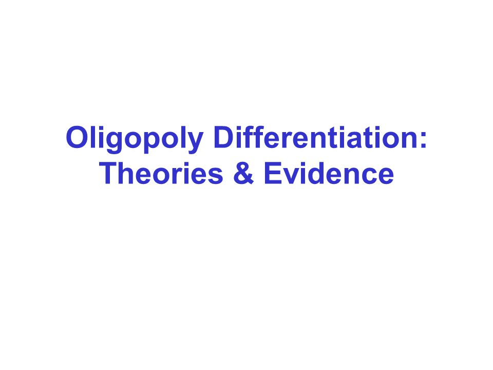 Oligopoly Differentiation: Theories & Evidence
