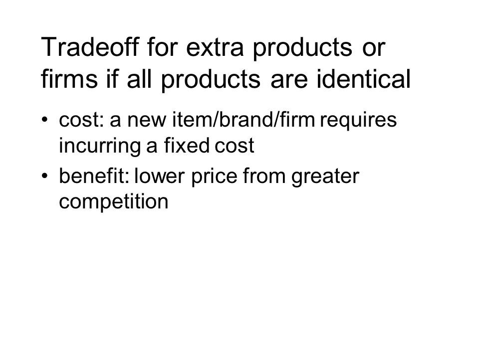 Tradeoff for extra products or firms if all products are identical cost: a new item/brand/firm requires incurring a fixed cost benefit: lower price fr