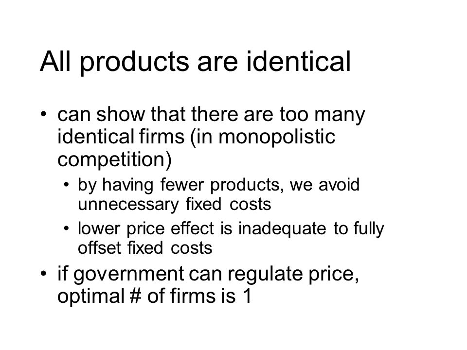 All products are identical can show that there are too many identical firms (in monopolistic competition) by having fewer products, we avoid unnecessary fixed costs lower price effect is inadequate to fully offset fixed costs if government can regulate price, optimal # of firms is 1